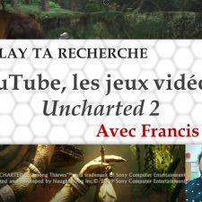 Let's play ta recherche #1: YouTube, jeux vidéo et Uncharted 2 avec Francis Lavigne